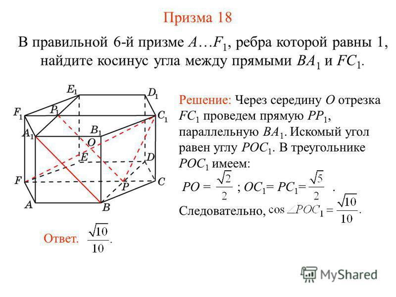 В правильной 6-й призме A…F 1, ребра которой равны 1, найдите косинус угла между прямыми BA 1 и FC 1. Призма 18 Ответ. Решение: Через середину O отрезка FC 1 проведем прямую PP 1, параллельную BA 1. Искомый угол равен углу POC 1. В треугольнике POC 1