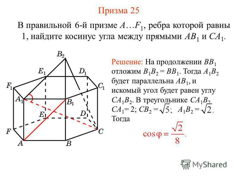 В правильной 6-й призме A…F 1, ребра которой равны 1, найдите косинус угла между прямыми AB 1 и CA 1. Решение: На продолжении BB 1 отложим B 1 B 2 = BB 1. Тогда A 1 B 2 будет параллельна AB 1, и искомый угол будет равен углу CA 1 B 2. В треугольнике