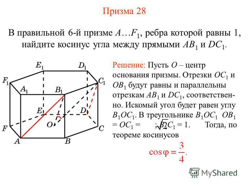 В правильной 6-й призме A…F 1, ребра которой равны 1, найдите косинус угла между прямыми AB 1 и DC 1. Решение: Пусть O – центр основания призмы. Отрезки OC 1 и OB 1 будут равны и параллельны отрезкам AB 1 и DC 1, соответствен- но. Искомый угол будет