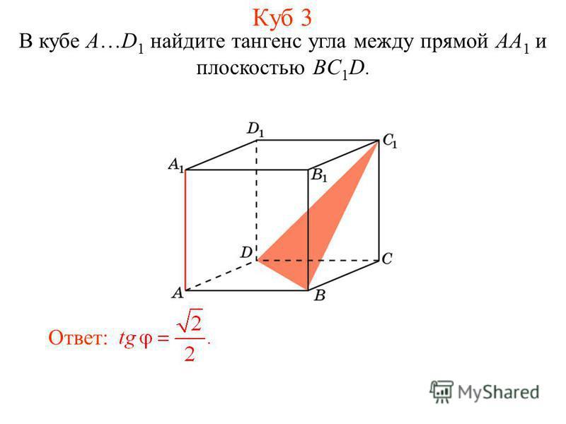 В кубе A…D 1 найдите тангенс угла между прямой AA 1 и плоскостью BC 1 D. Ответ: Куб 3