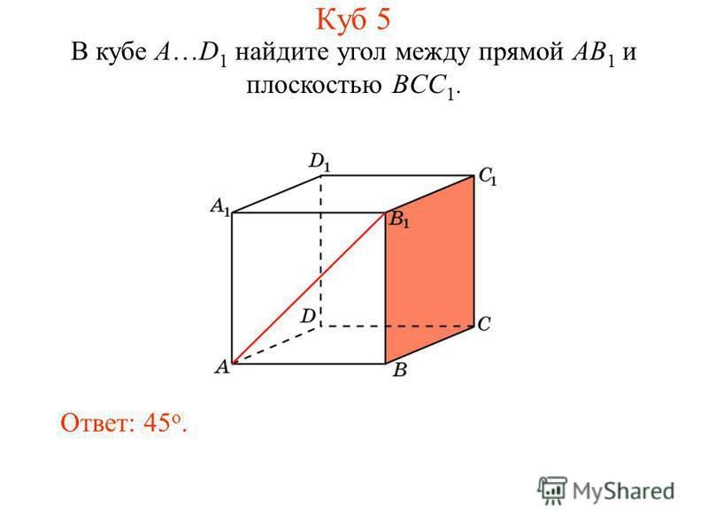 В кубе A…D 1 найдите угол между прямой AB 1 и плоскостью BCC 1. Ответ: 45 o. Куб 5