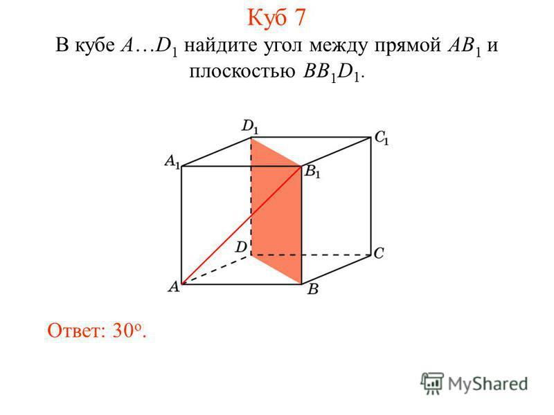 В кубе A…D 1 найдите угол между прямой AB 1 и плоскостью BB 1 D 1. Ответ: 30 o. Куб 7