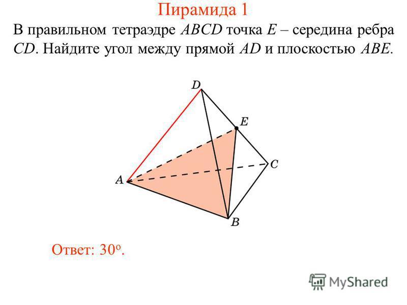 В правильном тетраэдре ABCD точка E – середина ребра CD. Найдите угол между прямой AD и плоскостью ABE. Ответ: 30 о. Пирамида 1