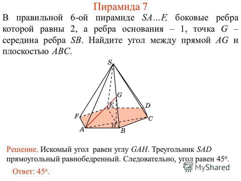 В правильной 6-ой пирамиде SA…F, боковые ребра которой равны 2, а ребра основания – 1, точка G – середина ребра SB. Найдите угол между прямой AG и плоскостью ABC. Пирамида 7 Ответ: 45 о. Решение. Искомый угол равен углу GAH. Треугольник SAD прямоугол