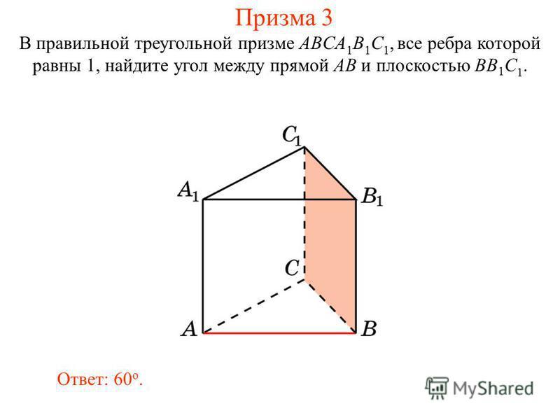 В правильной треугольной призме ABCA 1 B 1 C 1, все ребра которой равны 1, найдите угол между прямой AB и плоскостью BB 1 C 1. Ответ: 60 o. Призма 3