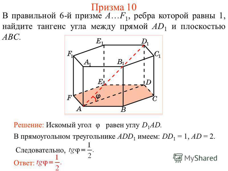 В правильной 6-й призме A…F 1, ребра которой равны 1, найдите тангенс угла между прямой AD 1 и плоскостью ABC. Ответ: В прямоугольном треугольнике ADD 1 имеем: DD 1 = 1, AD = 2. Следовательно, Решение: Искомый угол φ равен углу D 1 AD. Призма 10