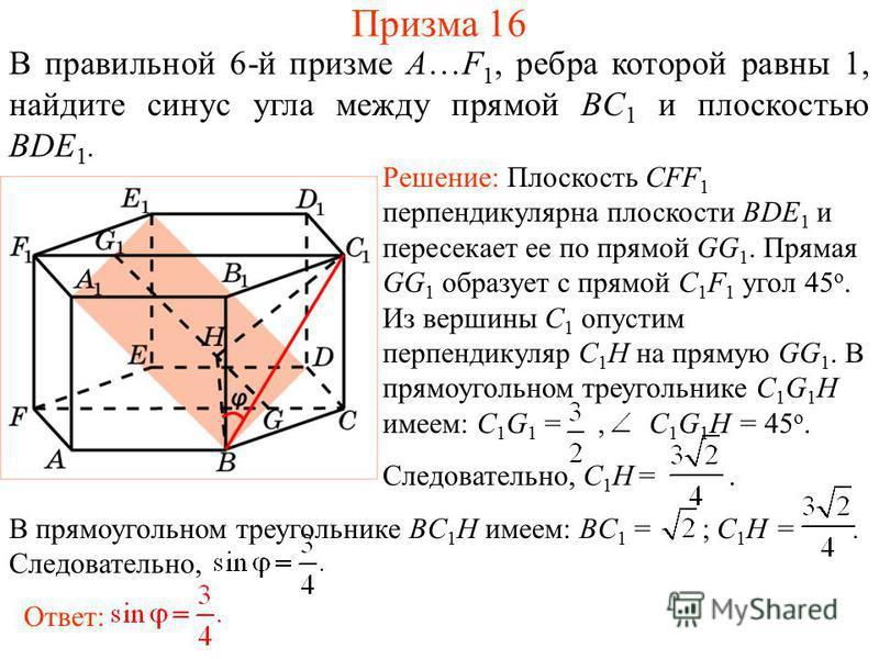 В правильной 6-й призме A…F 1, ребра которой равны 1, найдите синус угла между прямой BC 1 и плоскостью BDE 1. Призма 16 Решение: Плоскость CFF 1 перпендикулярна плоскости BDE 1 и пересекает ее по прямой GG 1. Прямая GG 1 образует с прямой C 1 F 1 уг