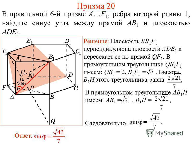 В правильной 6-й призме A…F 1, ребра которой равны 1, найдите синус угла между прямой AB 1 и плоскостью ADE 1. Решение: Плоскость BB 1 F 1 перпендикулярна плоскости ADE 1 и пересекает ее по прямой QF 1. В прямоугольном треугольнике QB 1 F 1 имеем: QB