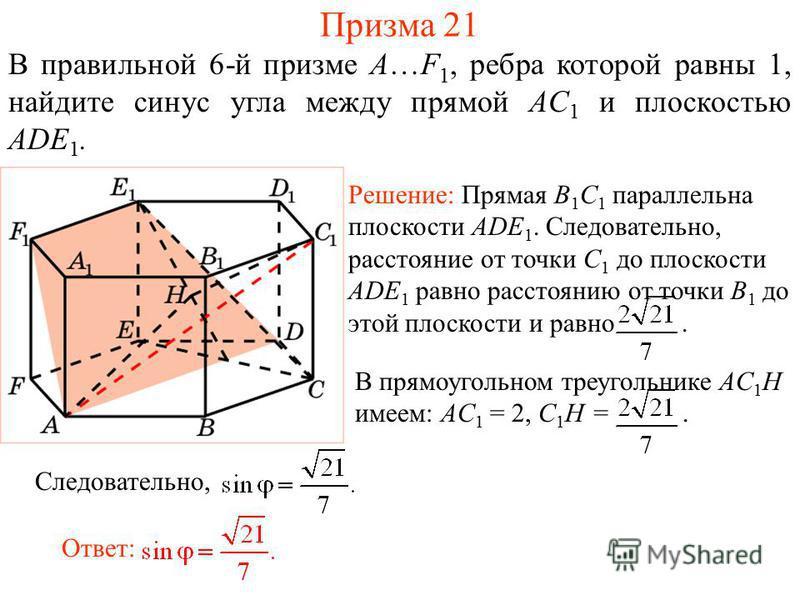 В правильной 6-й призме A…F 1, ребра которой равны 1, найдите синус угла между прямой AC 1 и плоскостью ADE 1. Призма 21 Решение: Прямая B 1 С 1 параллельна плоскости ADE 1. Следовательно, расстояние от точки C 1 до плоскости ADE 1 равно расстоянию о