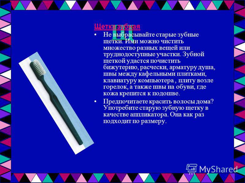 Щ Щетка зубная Не выбрасывайте старые зубные щетки. Ими можно чистить множество разных вещей или труднодоступные участки. Зубной щеткой удастся почистить бижутерию, расчески, арматуру душа, швы между кафельными плитками, клавиатуру компьютера, плиту