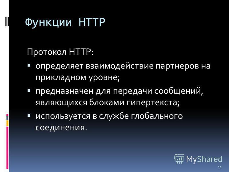 Функции HTTP Протокол HTTP: определяет взаимодействие партнеров на прикладном уровне; предназначен для передачи сообщений, являющихся блоками гипертекста; используется в службе глобального соединения. 14
