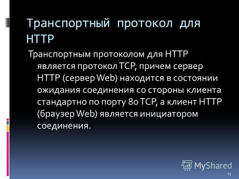Транспортный протокол для HTTP Транспортным протоколом для HTTP является протокол TCP, причем сервер HTTP (сервер Web) находится в состоянии ожидания соединения со стороны клиента стандартно по порту 80 TCP, а клиент HTTP (браузер Web) является иници