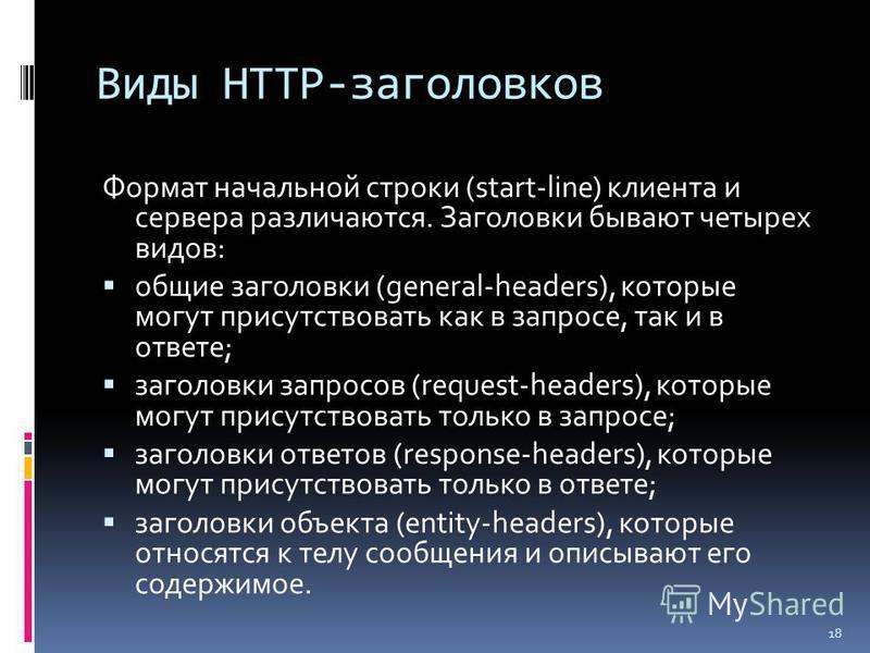Виды HTTP-заголовков Формат начальной строки (start-line) клиента и сервера различаются. Заголовки бывают четырех видов: общие заголовки (general-headers), которые могут присутствовать как в запросе, так и в ответе; заголовки запросов (request-header