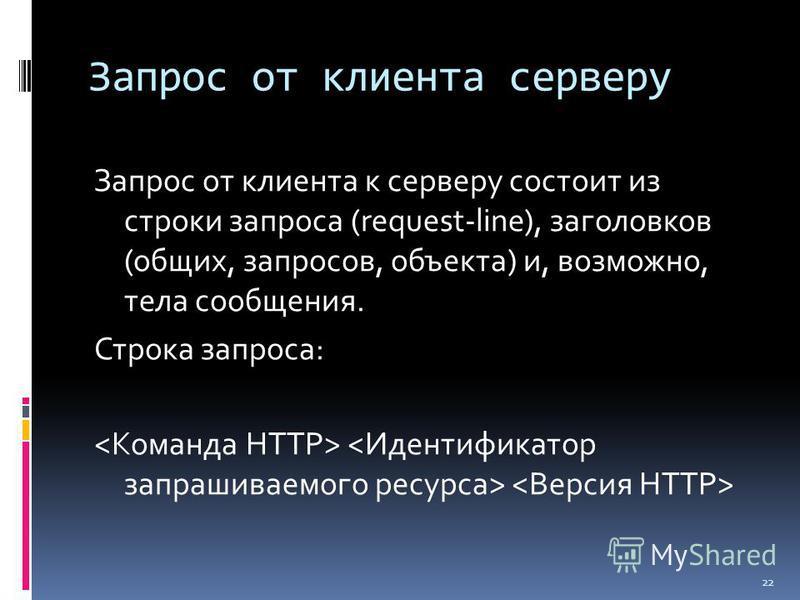Запрос от клиента серверу Запрос от клиента к серверу состоит из строки запроса (request-line), заголовков (общих, запросов, объекта) и, возможно, тела сообщения. Строка запроса: 22