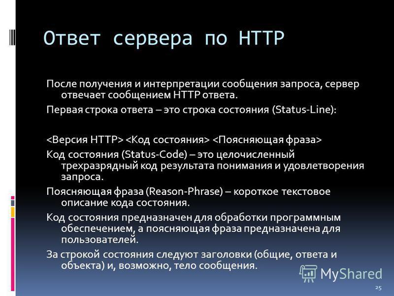 Ответ сервера по HTTP После получения и интерпретации сообщения запроса, сервер отвечает сообщением HTTP ответа. Первая строка ответа – это строка состояния (Status-Line): Код состояния (Status-Code) – это целочисленный трехразрядный код результата п