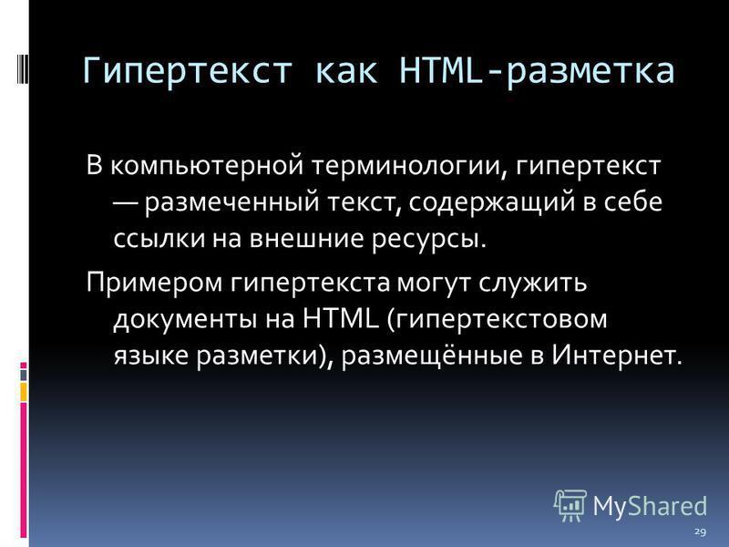 Гипертекст как HTML-разметка В компьютерной терминологии, гипертекст размеченный текст, содержащий в себе ссылки на внешние ресурсы. Примером гипертекста могут служить документы на HTML (гипертекстовом языке разметки), размещённые в Интернет. 29