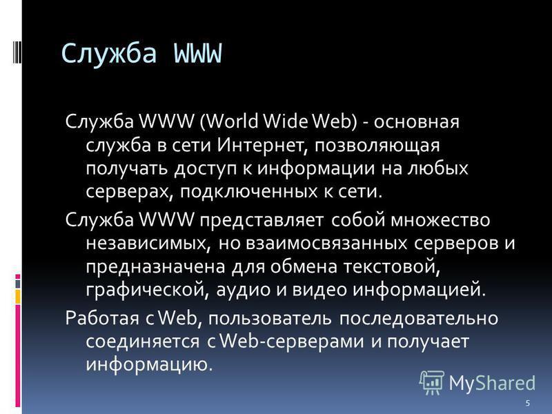Служба WWW Служба WWW (World Wide Web) - основная служба в сети Интернет, позволяющая получать доступ к информации на любых серверах, подключенных к сети. Служба WWW представляет собой множество независимых, но взаимосвязанных серверов и предназначен