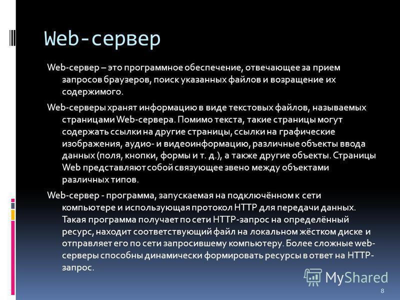 Web-сервер Web-сервер – это программное обеспечение, отвечающее за прием запросов браузеров, поиск указанных файлов и возращение их содержимого. Web-серверы хранят информацию в виде текстовых файлов, называемых страницами Web-сервера. Помимо текста,