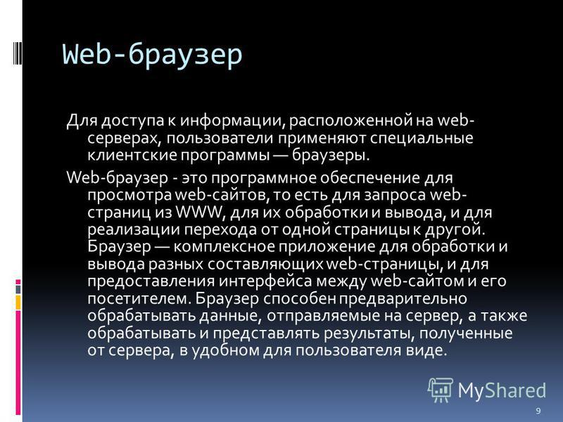 Web-браузер Для доступа к информации, расположенной на web- серверах, пользователи применяют специальные клиентские программы браузеры. Web-браузер - это программное обеспечение для просмотра web-сайтов, то есть для запроса web- страниц из WWW, для и