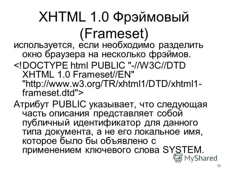 XHTML 1.0 Фрэймовый (Frameset) используется, если необходимо разделить окно браузера на несколько фреймов. Атрибут PUBLIC указывает, что следующая часть описания представляет собой публичный идентификатор для данного типа документа, а не его локально
