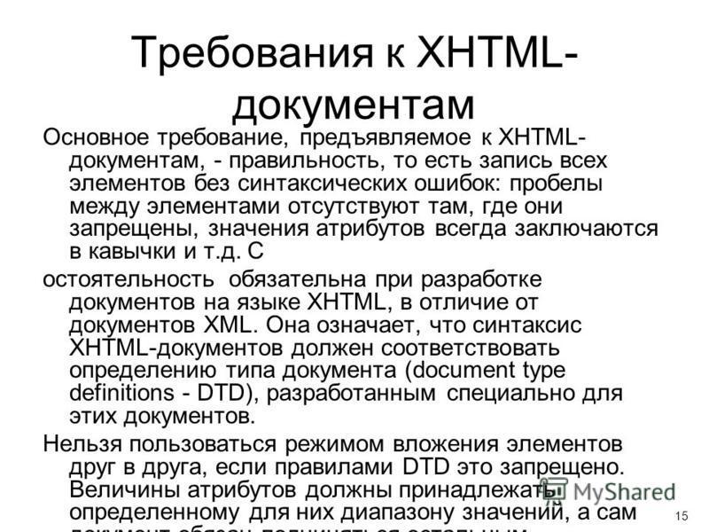 Требования к XHTML- документам Основное требование, предъявляемое к XHTML- документам, - правильность, то есть запись всех элементов без синтаксических ошибок: пробелы между элементами отсутствуют там, где они запрещены, значения атрибутов всегда зак