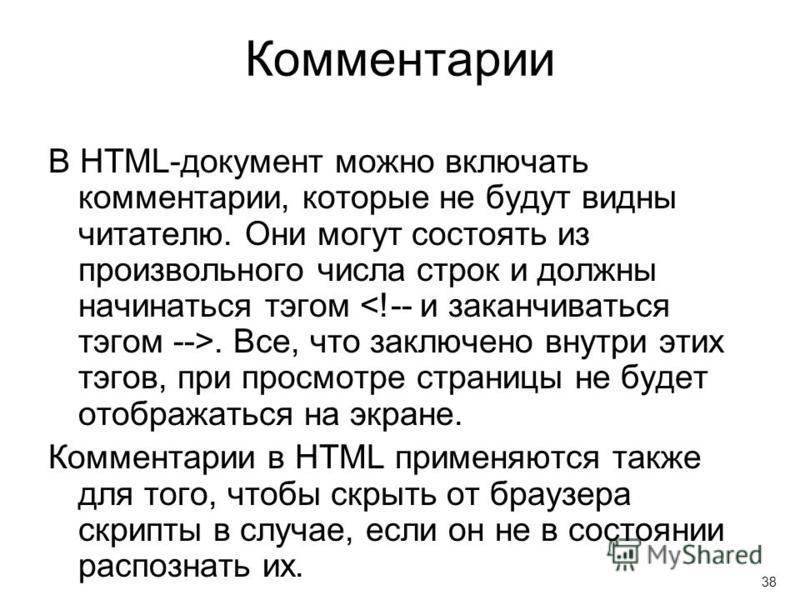 Комментарии В HTML-документ можно включать комментарии, которые не будут видны читателю. Они могут состоять из произвольного числа строк и должны начинаться тэгом. Все, что заключено внутри этих тэгов, при просмотре страницы не будет отображаться на