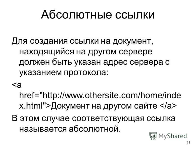 Абсолютные ссылки Для создания ссылки на документ, находящийся на другом сервере должен быть указан адрес сервера с указанием протокола: Документ на другом сайте В этом случае соответствующая ссылка называется абсолютной. 48