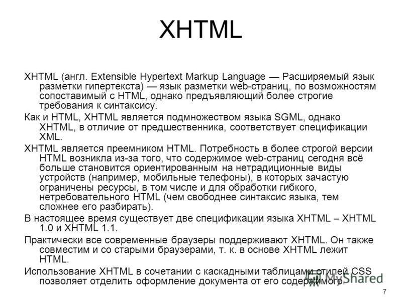 XHTML XHTML (англ. Extensible Hypertext Markup Language Расширяемый язык разметки гипертекста) язык разметки web-страниц, по возможностям сопоставимый с HTML, однако предъявляющий более строгие требования к синтаксису. Как и HTML, XHTML является подм