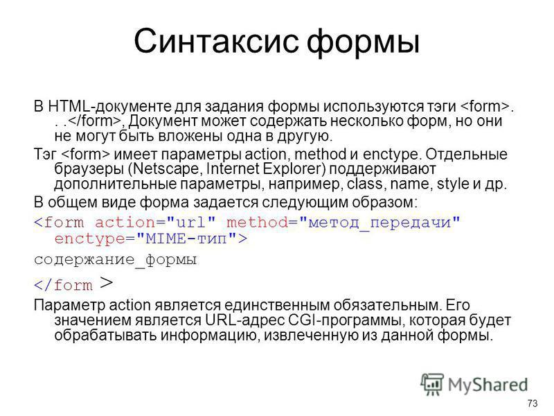 Синтаксис формы В HTML-документе для задания формы используются тэги..., Документ может содержать несколько форм, но они не могут быть вложены одна в другую. Тэг имеет параметры action, method и enctype. Отдельные браузеры (Netscape, Internet Explore