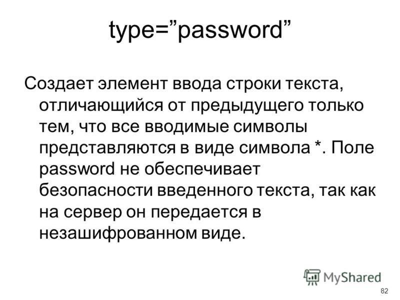 type=password Создает элемент ввода строки текста, отличающийся от предыдущего только тем, что все вводимые символы представляются в виде символа *. Поле password не обеспечивает безопасности введенного текста, так как на сервер он передается в незаш