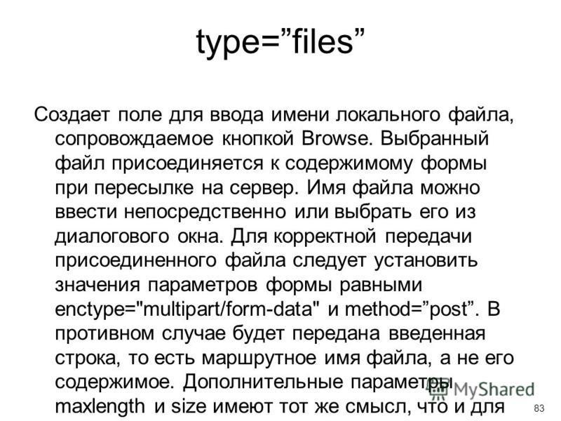 type=files Создает поле для ввода имени локального файла, сопровождаемое кнопкой Browse. Выбранный файл присоединяется к содержимому формы при пересылке на сервер. Имя файла можно ввести непосредственно или выбрать его из диалогового окна. Для коррек