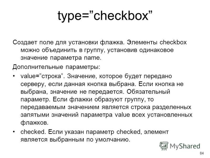 type=checkbox Создает поле для установки флажка. Элементы checkbox можно объединить в группу, установив одинаковое значение параметра name. Дополнительные параметры: value=строка. Значение, которое будет передано серверу, если данная кнопка выбрана.