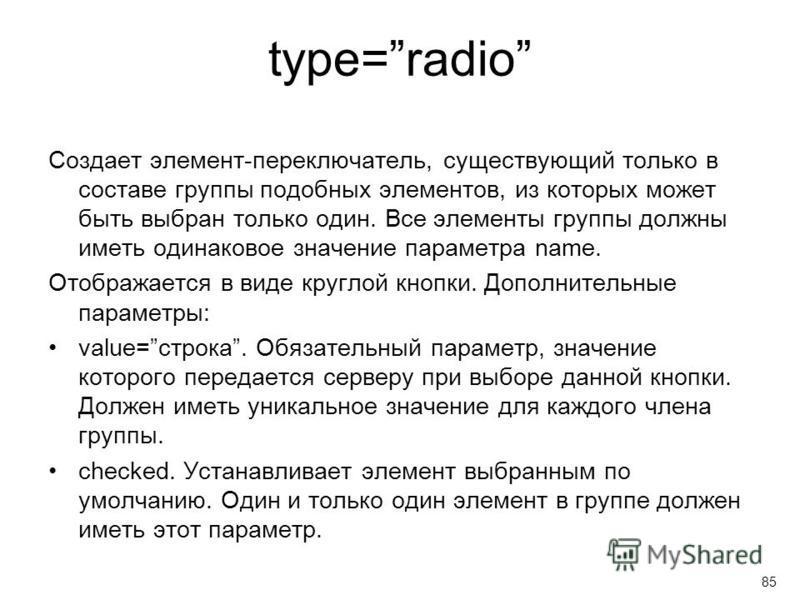 type=radio Создает элемент-переключатель, существующий только в составе группы подобных элементов, из которых может быть выбран только один. Все элементы группы должны иметь одинаковое значение параметра name. Отображается в виде круглой кнопки. Допо