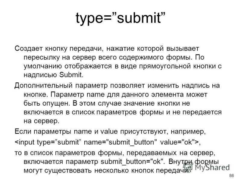 type=submit Создает кнопку передачи, нажатие которой вызывает пересылку на сервер всего содержимого формы. По умолчанию отображается в виде прямоугольной кнопки с надписью Submit. Дополнительный параметр позволяет изменить надпись на кнопке. Параметр