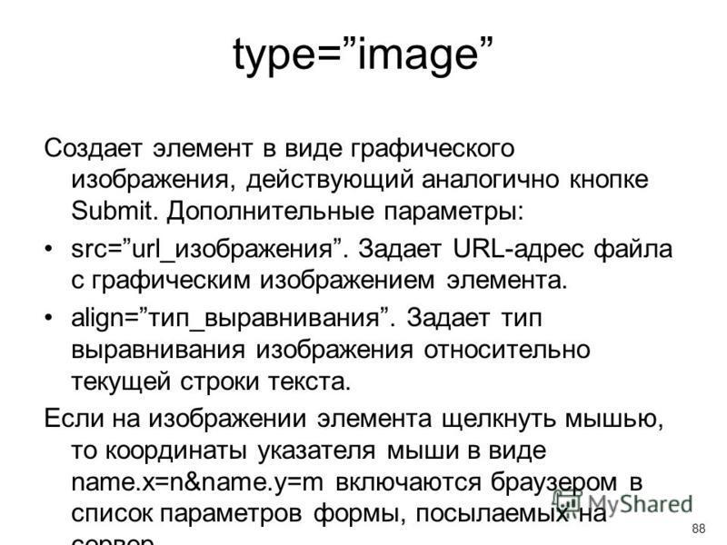 type=image Создает элемент в виде графического изображения, действующий аналогично кнопке Submit. Дополнительные параметры: src=url_изображения. Задает URL-адрес файла с графическим изображением элемента. align=тип_выравнивания. Задает тип выравниван