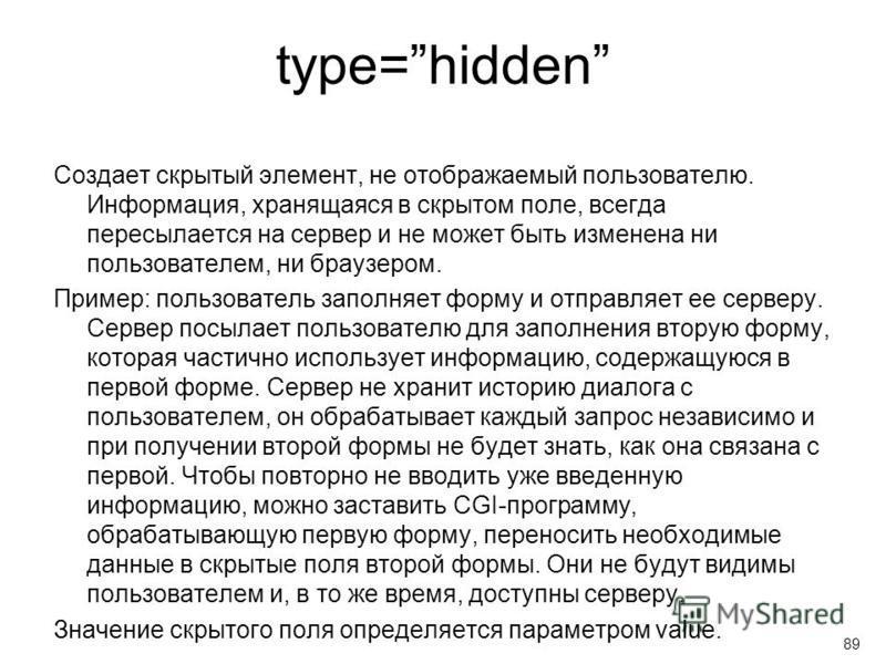 type=hidden Создает скрытый элемент, не отображаемый пользователю. Информация, хранящаяся в скрытом поле, всегда пересылается на сервер и не может быть изменена ни пользователем, ни браузером. Пример: пользователь заполняет форму и отправляет ее серв