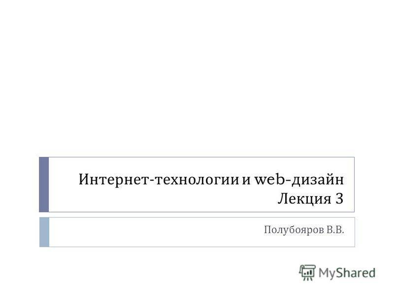 Интернет - технологии и web- дизайн Лекция 3 Полубояров В. В.
