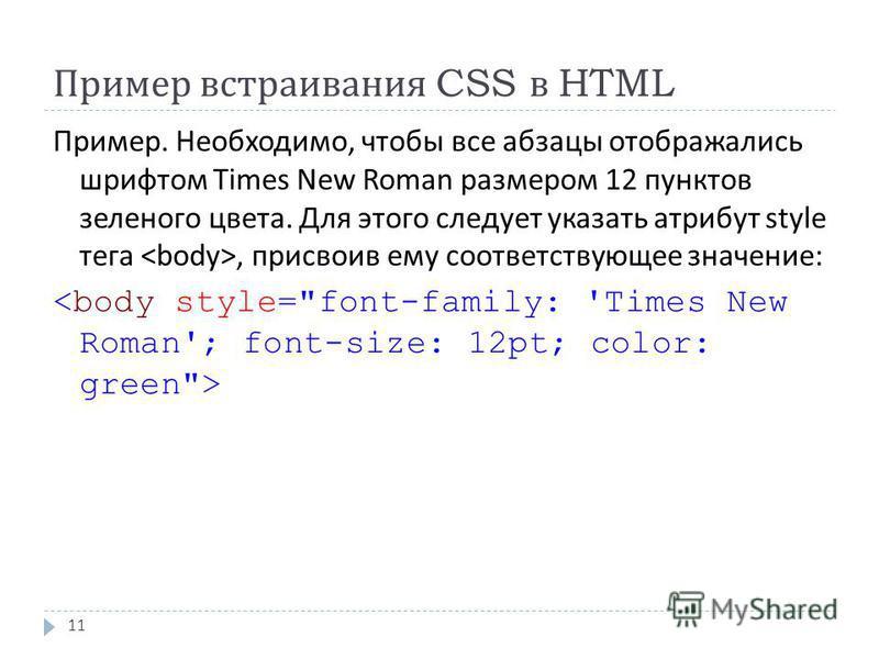 Пример встраивания CSS в HTML 11 Пример. Необходимо, чтобы все абзацы отображались шрифтом Times New Roman размером 12 пунктов зеленого цвета. Для этого следует указать атрибут style тега, присвоив ему соответствующее значение :