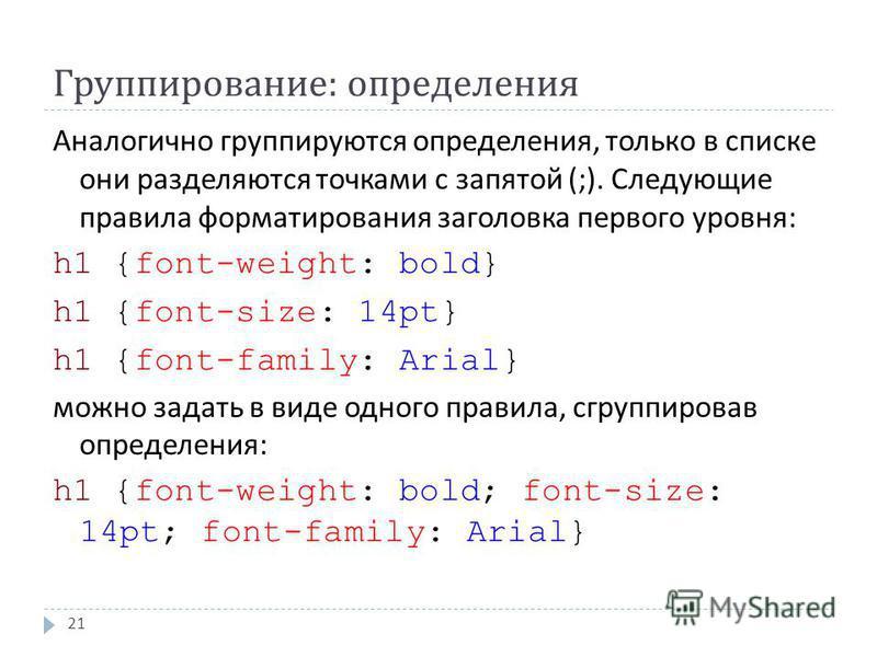 Группирование : определения 21 Аналогично группируются определения, только в списке они разделяются точками с запятой (;). Следующие правила форматирования заголовка первого уровня : h1 {font-weight: bold} h1 {font-size: 14pt} h1 {font-family: Arial}