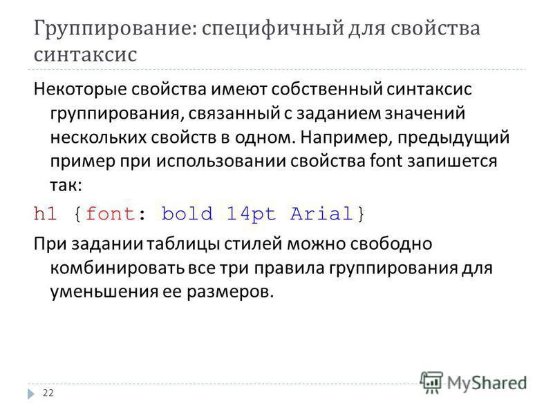 Группирование : специфичный для свойства синтаксис 22 Некоторые свойства имеют собственный синтаксис группирования, связанный с заданием значений нескольких свойств в одном. Например, предыдущий пример при использовании свойства font запишется так :
