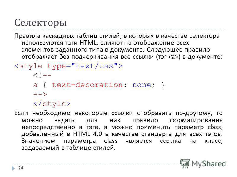 Селекторы 24 Правила каскадных таблиц стилей, в которых в качестве селектора используются тэги HTML, влияют на отображение всех элементов заданного типа в документе. Следующее правило отображает без подчеркивания все ссылки ( тэг ) в документе : <!--