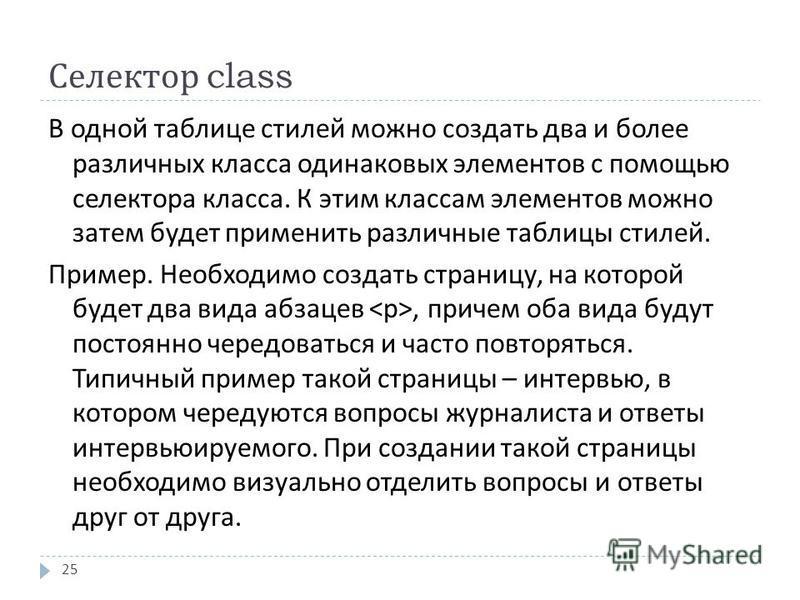 Селектор class 25 В одной таблице стилей можно создать два и более различных класса одинаковых элементов с помощью селектора класса. К этим классам элементов можно затем будет применить различные таблицы стилей. Пример. Необходимо создать страницу, н