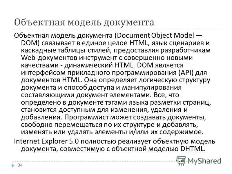 Объектная модель документа 34 Объектная модель документа (Document Object Model DOM) связывает в единое целое HTML, язык сценариев и каскадные таблицы стилей, предоставляя разработчикам Web- документов инструмент с совершенно новыми качествами - дина