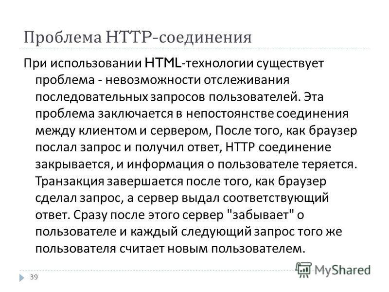 Проблема HTTP- соединения 39 При использовании HTML- технологии существует проблема - невозможности отслеживания последовательных запросов пользователей. Эта проблема заключается в непостоянстве соединения между клиентом и сервером, После того, как б