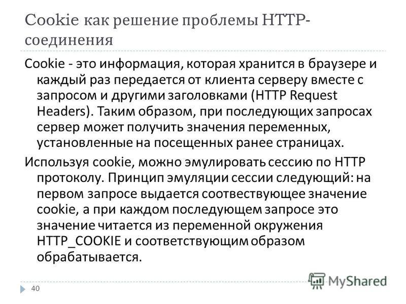 Cookie как решение проблемы HTTP- соединения 40 Cookie - это информация, которая хранится в браузере и каждый раз передается от клиента серверу вместе с запросом и другими заголовками (HTTP Request Headers). Таким образом, при последующих запросах се