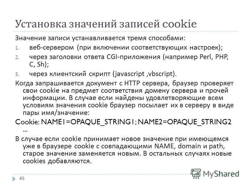 Установка значений записей cookie 45 Значение записи устанавливается тремя способами : 1. веб - сервером ( при включении соответствующих настроек ); 2. через заголовки ответа CGI- приложения ( например Perl, PHP, C, Sh); 3. через клиентский скрипт (j