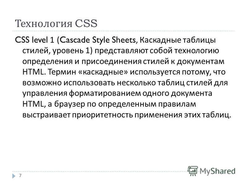 Технология CSS 7 CSS level 1 (Cascade Style Sheets, Каскадные таблицы стилей, уровень 1) представляют собой технологию определения и присоединения стилей к документам HTML. Термин « каскадные » используется потому, что возможно использовать несколько
