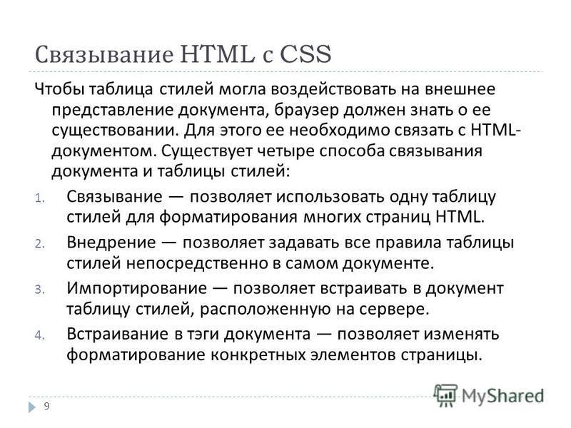 Связывание HTML с CSS 9 Чтобы таблица стилей могла воздействовать на внешнее представление документа, браузер должен знать о ее существовании. Для этого ее необходимо связать с HTML- документом. Существует четыре способа связывания документа и таблиц