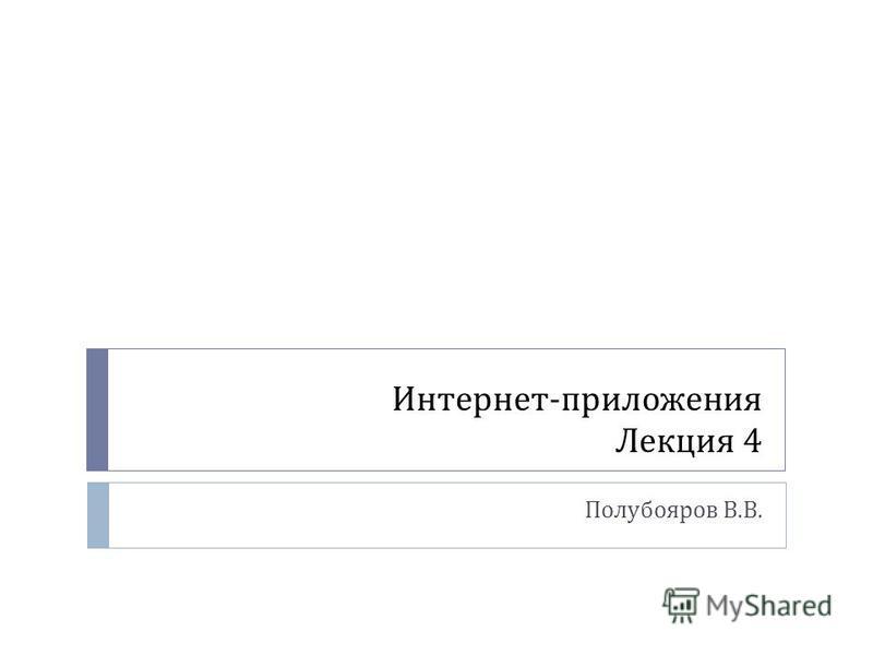 Интернет - приложения Лекция 4 Полубояров В. В.