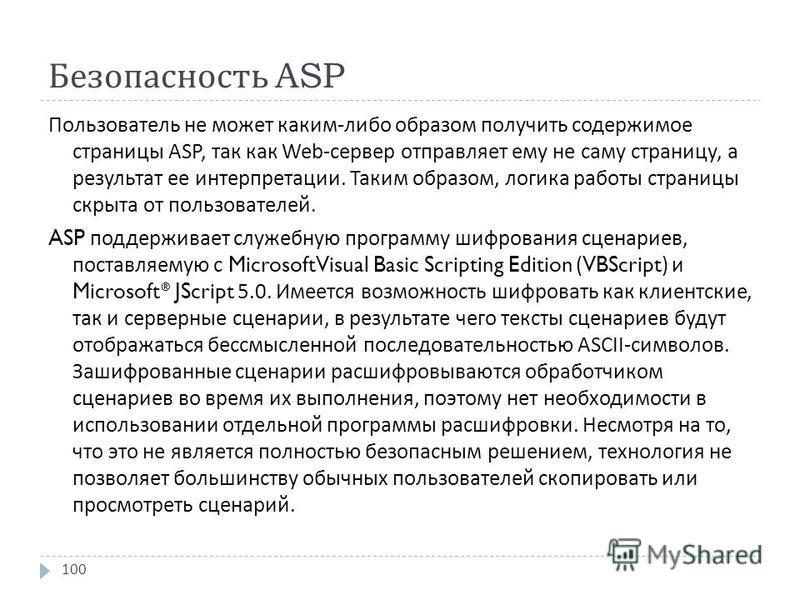 Безопасность ASP Пользователь не может каким - либо образом получить содержимое страницы ASP, так как Web- сервер отправляет ему не саму страницу, а результат ее интерпретации. Таким образом, логика работы страницы скрыта от пользователей. ASP поддер